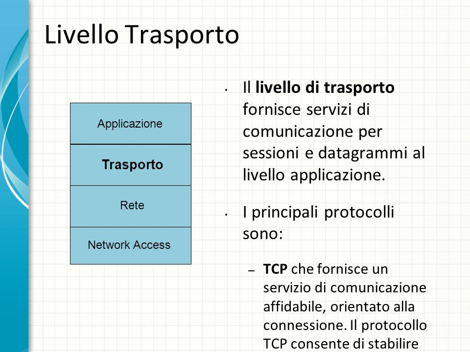 Livello Trasporto Il livello di trasporto fornisce servizi di comunicazione per sessioni e datagrammi al livello applicazione.