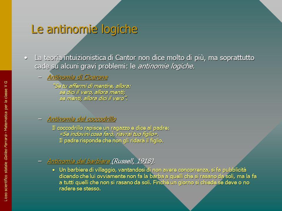 Le antinomie logiche La teoria intuizionistica di Cantor non dice molto di più, ma soprattutto cade su alcuni gravi problemi: le antinomie logiche.