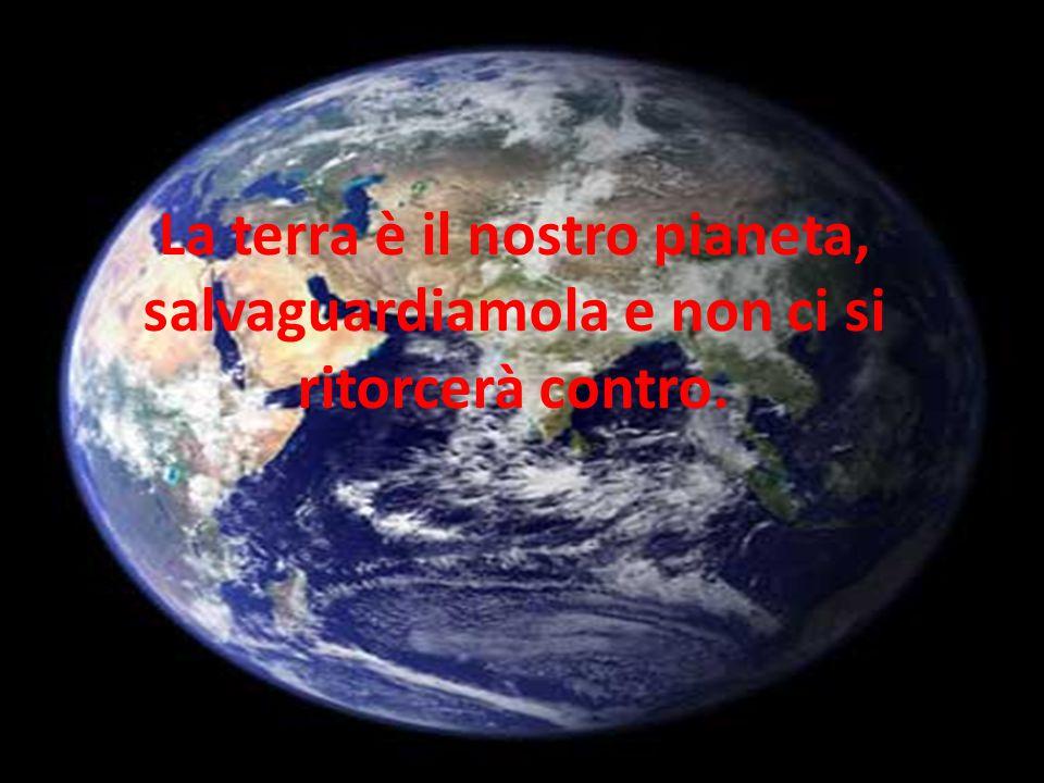La terra è il nostro pianeta, salvaguardiamola e non ci si ritorcerà contro.