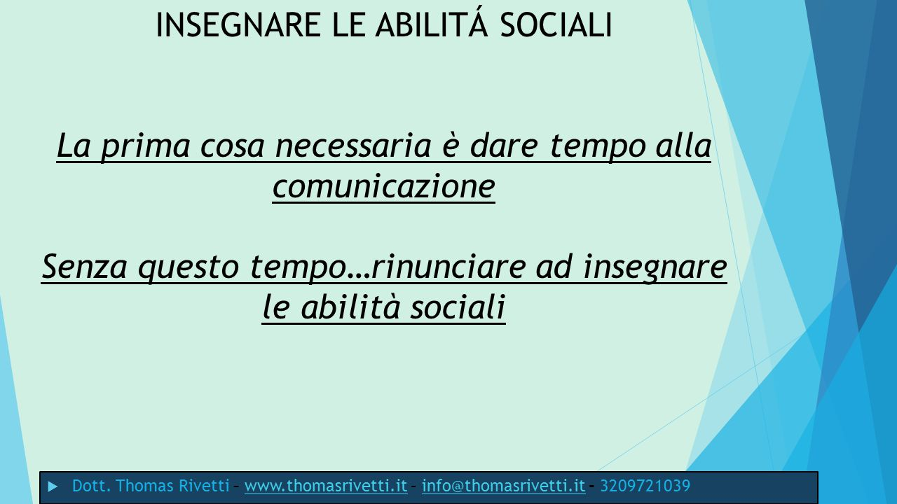 INSEGNARE LE ABILITÁ SOCIALI La prima cosa necessaria è dare tempo alla comunicazione Senza questo tempo…rinunciare ad insegnare le abilità sociali