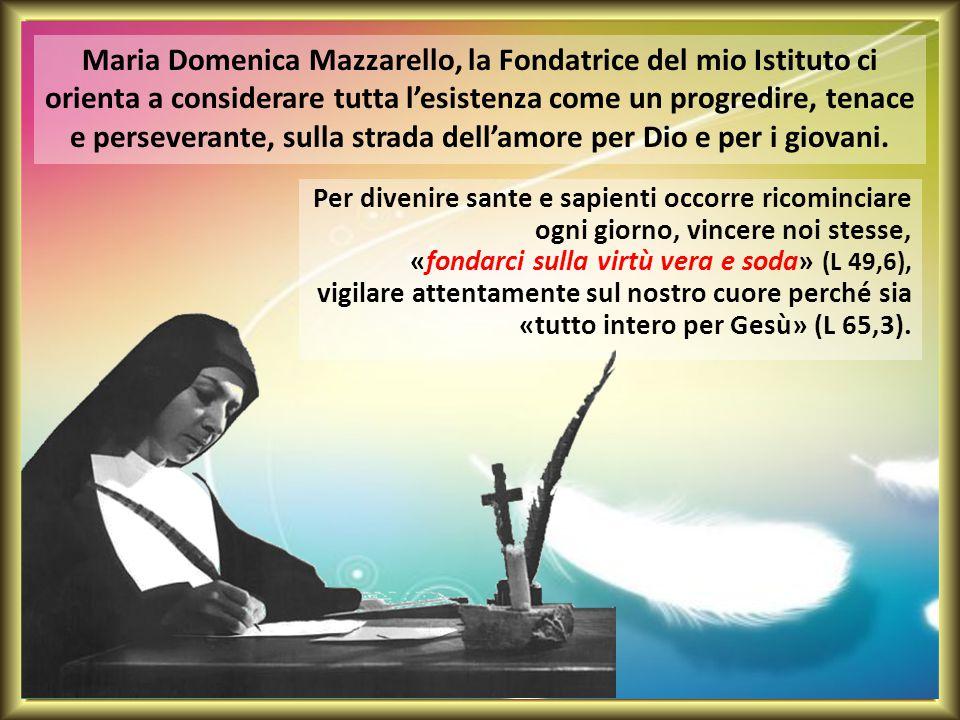 Maria Domenica Mazzarello, la Fondatrice del mio Istituto ci orienta a considerare tutta l'esistenza come un progredire, tenace e perseverante, sulla strada dell'amore per Dio e per i giovani.