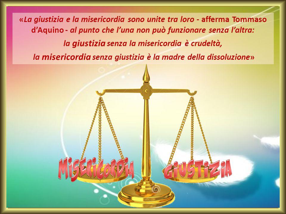 «La giustizia e la misericordia sono unite tra loro - afferma Tommaso d'Aquino - al punto che l'una non può funzionare senza l'altra: la giustizia senza la misericordia è crudeltà, la misericordia senza giustizia è la madre della dissoluzione»