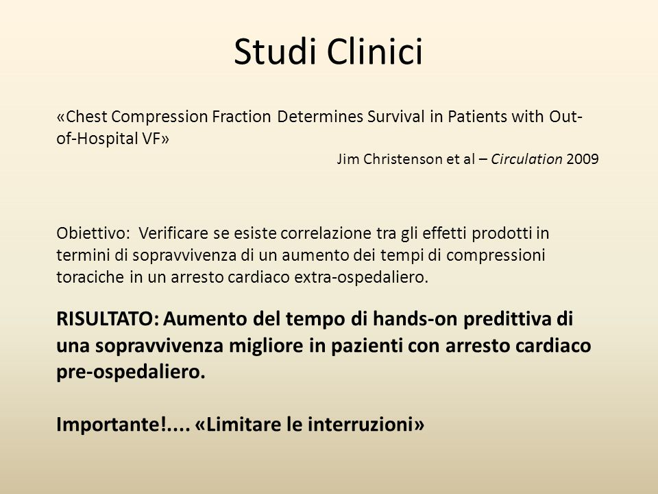 Studi Clinici «Chest Compression Fraction Determines Survival in Patients with Out-of-Hospital VF» Jim Christenson et al – Circulation 2009.