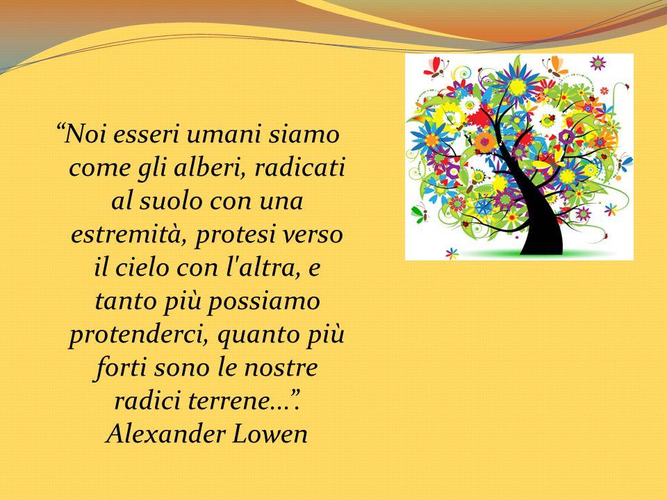 Noi esseri umani siamo come gli alberi, radicati al suolo con una estremità, protesi verso il cielo con l altra, e tanto più possiamo protenderci, quanto più forti sono le nostre radici terrene... .
