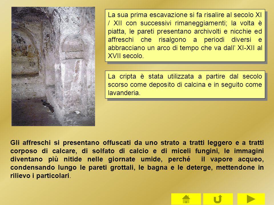 La sua prima escavazione si fa risalire al secolo XI / XII con successivi rimaneggiamenti; la volta è piatta, le pareti presentano archivolti e nicchie ed affreschi che risalgono a periodi diversi e abbracciano un arco di tempo che va dall' XI-XII al XVII secolo.