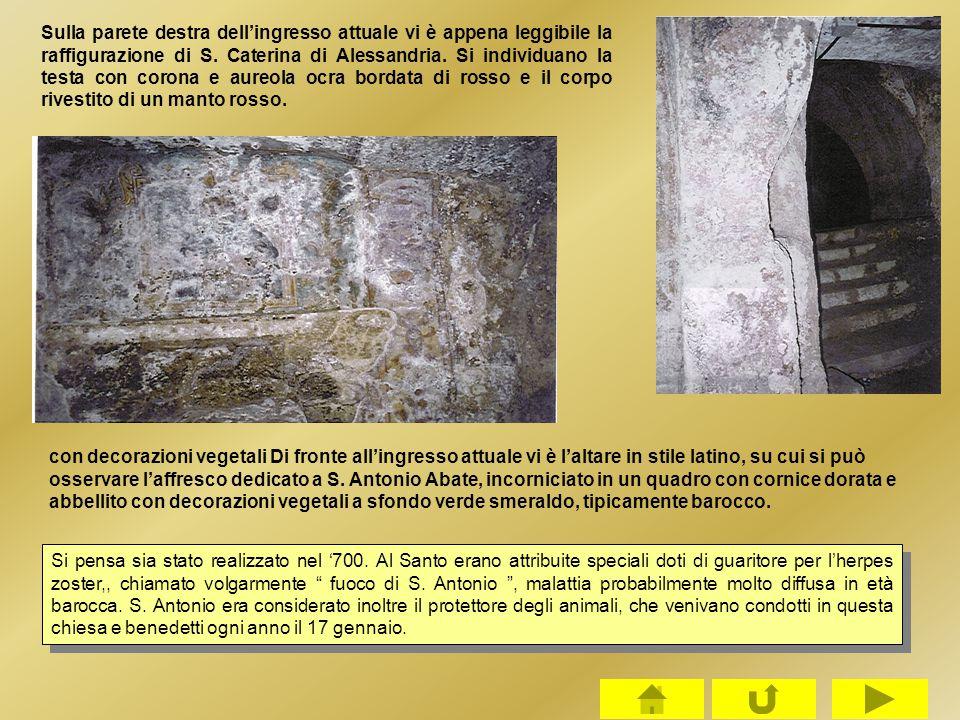 Sulla parete destra dell'ingresso attuale vi è appena leggibile la raffigurazione di S. Caterina di Alessandria. Si individuano la testa con corona e aureola ocra bordata di rosso e il corpo rivestito di un manto rosso.