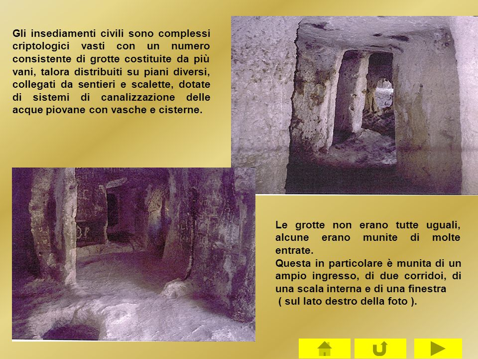 Gli insediamenti civili sono complessi criptologici vasti con un numero consistente di grotte costituite da più vani, talora distribuiti su piani diversi, collegati da sentieri e scalette, dotate di sistemi di canalizzazione delle acque piovane con vasche e cisterne.