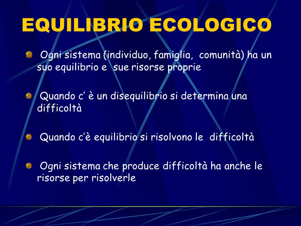 EQUILIBRIO ECOLOGICO Ogni sistema (individuo, famiglia, comunità) ha un suo equilibrio e sue risorse proprie.