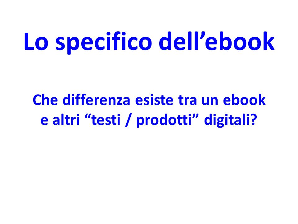 Lo specifico dell'ebook Che differenza esiste tra un ebook e altri testi / prodotti digitali