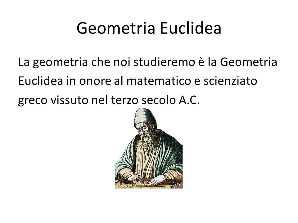Geometria Euclidea La geometria che noi studieremo è la Geometria Euclidea in onore al matematico e scienziato greco vissuto nel terzo secolo A.C.
