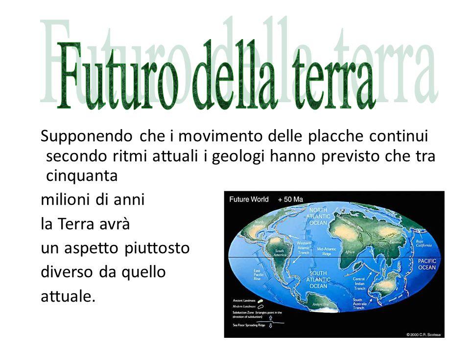 Futuro della terra Supponendo che i movimento delle placche continui secondo ritmi attuali i geologi hanno previsto che tra cinquanta.