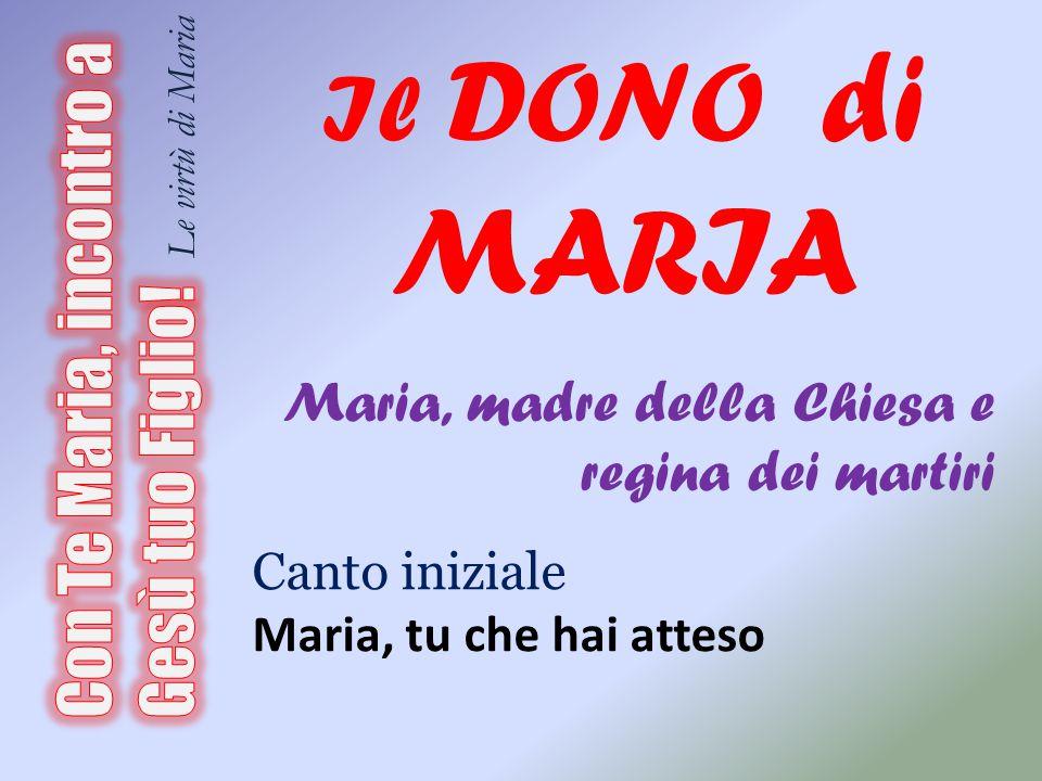 Il DONO di MARIA Maria, madre della Chiesa e regina dei martiri. Canto iniziale. Maria, tu che hai atteso.