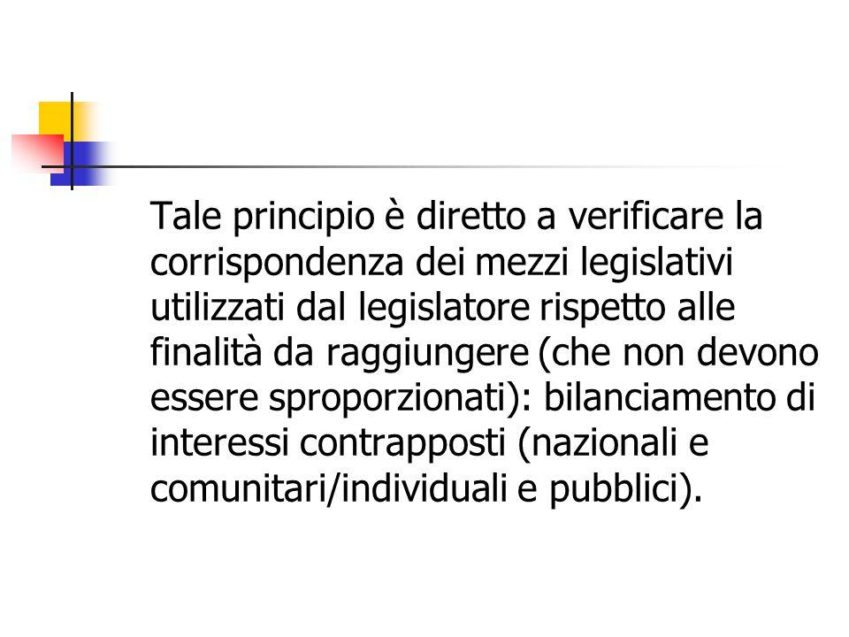 Tale principio è diretto a verificare la corrispondenza dei mezzi legislativi utilizzati dal legislatore rispetto alle finalità da raggiungere (che non devono essere sproporzionati): bilanciamento di interessi contrapposti (nazionali e comunitari/individuali e pubblici).