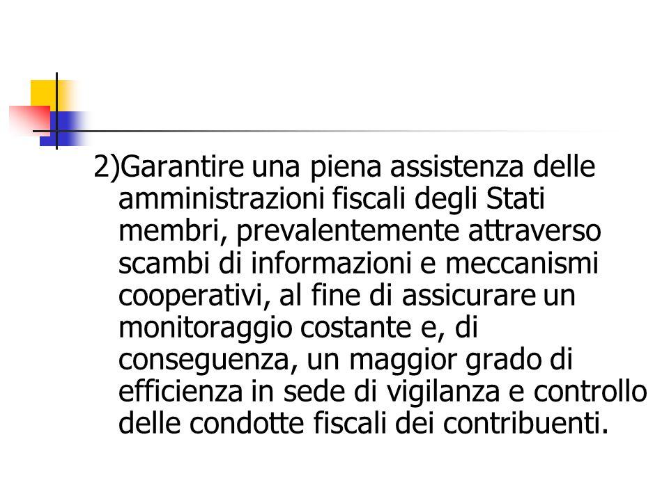2)Garantire una piena assistenza delle amministrazioni fiscali degli Stati membri, prevalentemente attraverso scambi di informazioni e meccanismi cooperativi, al fine di assicurare un monitoraggio costante e, di conseguenza, un maggior grado di efficienza in sede di vigilanza e controllo delle condotte fiscali dei contribuenti.