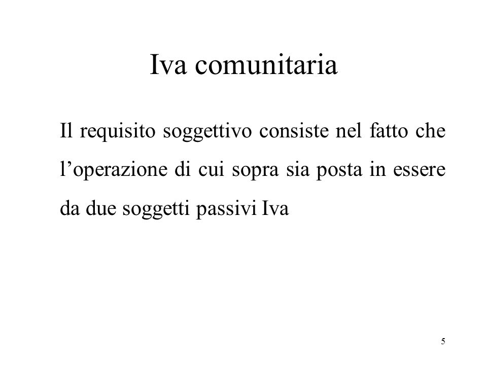 Iva comunitaria Il requisito soggettivo consiste nel fatto che l'operazione di cui sopra sia posta in essere da due soggetti passivi Iva.