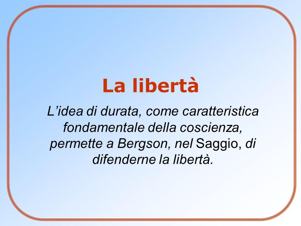 La libertà L'idea di durata, come caratteristica fondamentale della coscienza, permette a Bergson, nel Saggio, di difenderne la libertà.