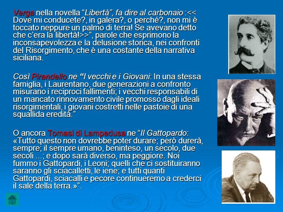 Verga nella novella Libertà , fa dire al carbonaio :<< Dove mi conducete , in galera , o perché , non mi è toccato neppure un palmo di terra! Se avevano detto che c'era la libertà!>> , parole che esprimono la inconsapevolezza e la delusione storica, nei confronti del Risorgimento, che è una costante della narrativa siciliana.