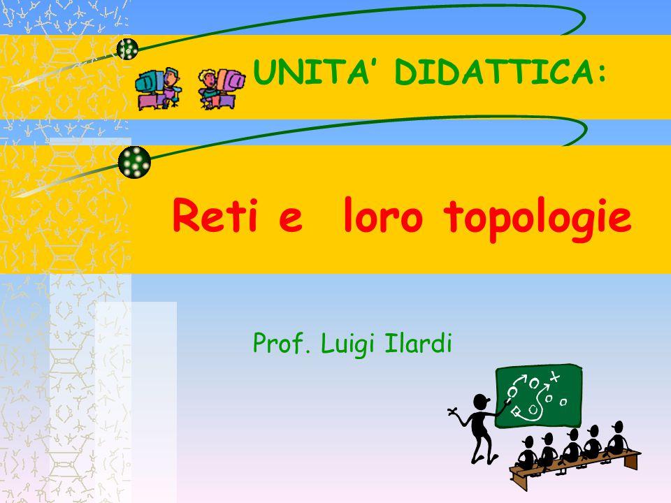 UNITA' DIDATTICA: Reti e loro topologie Prof. Luigi Ilardi