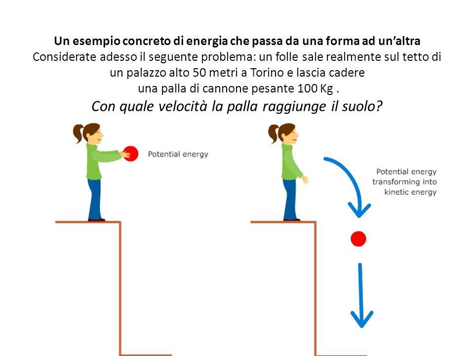 Un esempio concreto di energia che passa da una forma ad un'altra Considerate adesso il seguente problema: un folle sale realmente sul tetto di un palazzo alto 50 metri a Torino e lascia cadere una palla di cannone pesante 100 Kg .