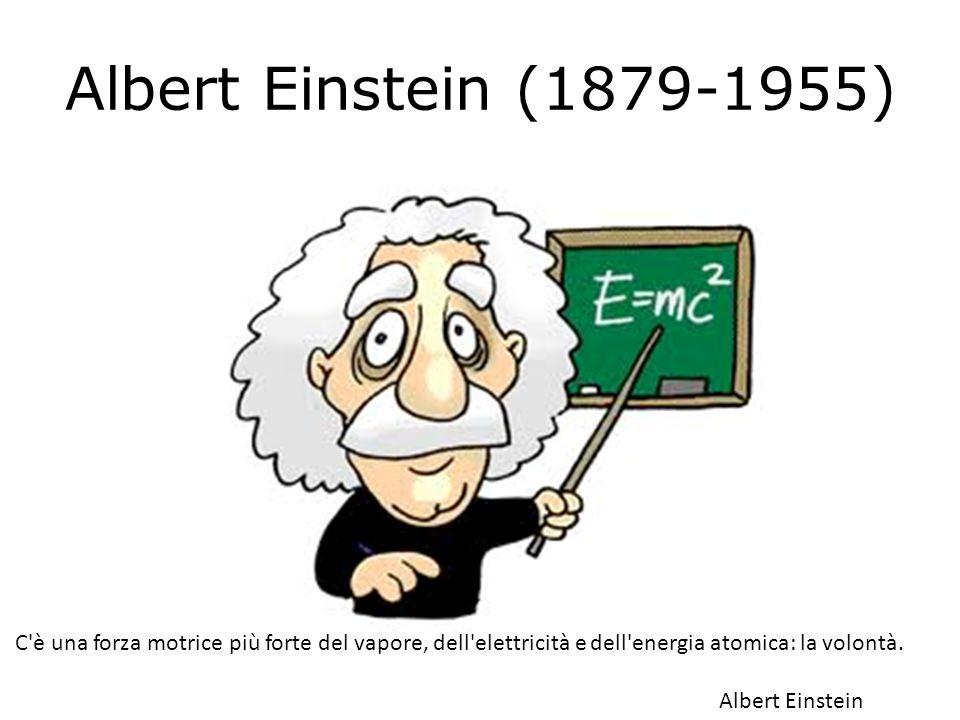 Albert Einstein (1879-1955) C è una forza motrice più forte del vapore, dell elettricità e dell energia atomica: la volontà.