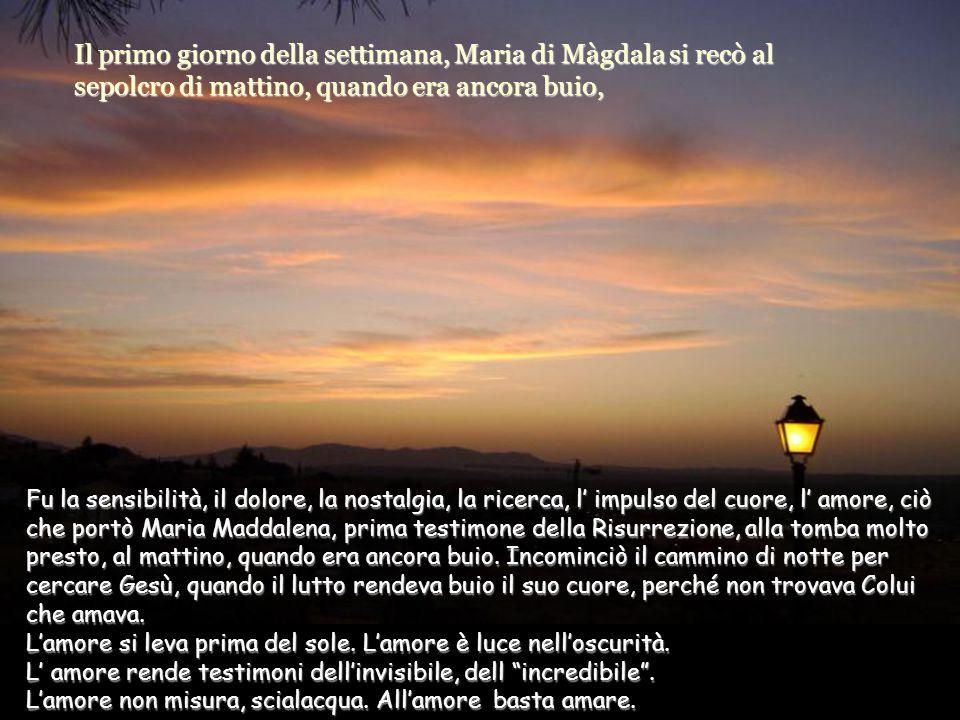 Il primo giorno della settimana, Maria di Màgdala si recò al sepolcro di mattino, quando era ancora buio,