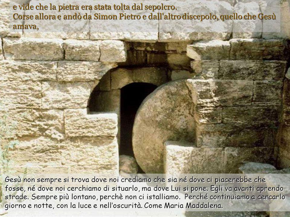 e vide che la pietra era stata tolta dal sepolcro