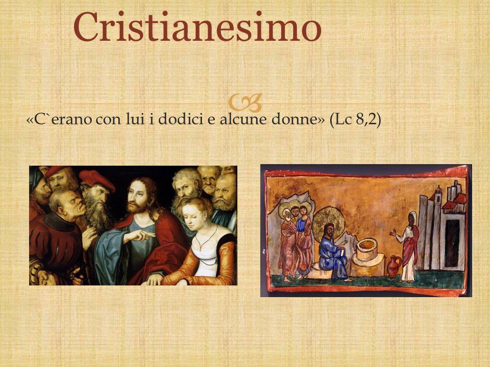 Cristianesimo «C`erano con lui i dodici e alcune donne» (Lc 8,2)