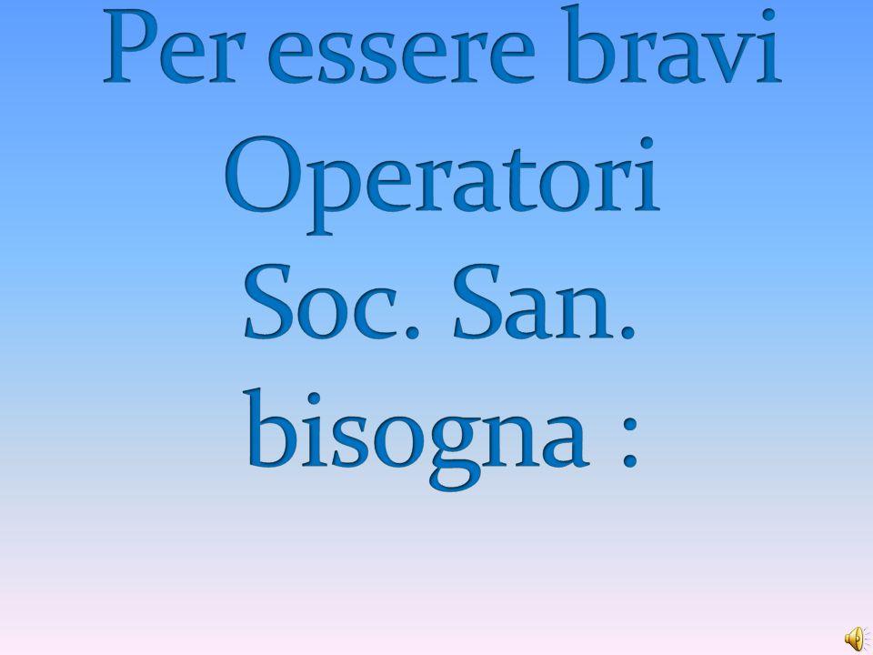 Per essere bravi Operatori Soc. San. bisogna :