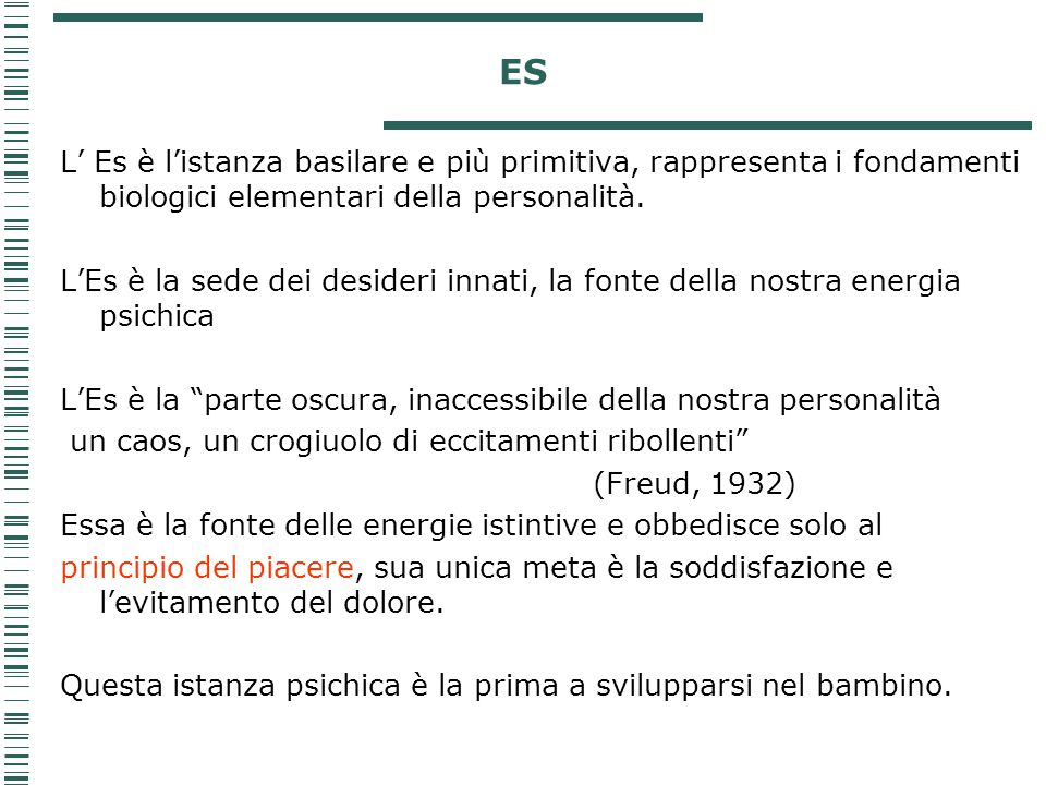 ES L' Es è l'istanza basilare e più primitiva, rappresenta i fondamenti biologici elementari della personalità.