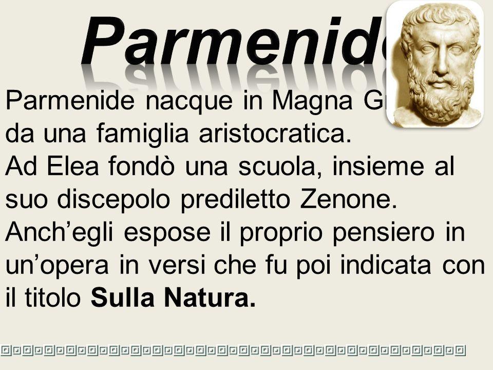 Parmenide Parmenide nacque in Magna Grecia, da una famiglia aristocratica. Ad Elea fondò una scuola, insieme al suo discepolo prediletto Zenone.