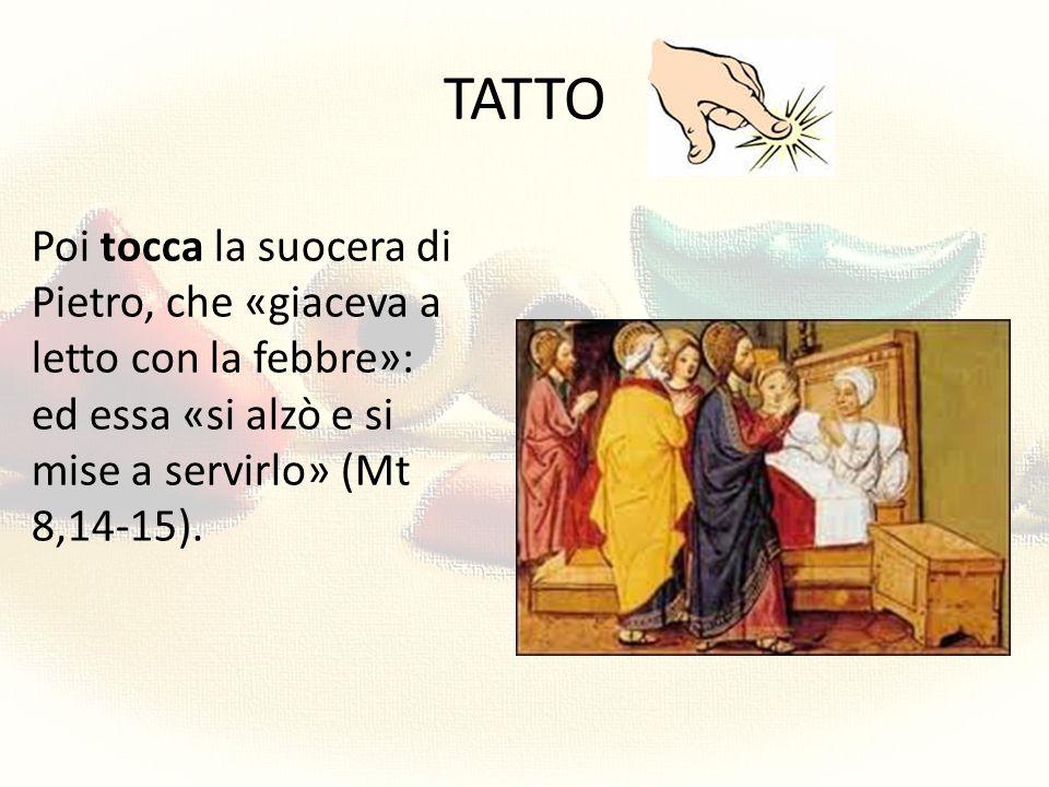 TATTO Poi tocca la suocera di Pietro, che «giaceva a letto con la febbre»: ed essa «si alzò e si mise a servirlo» (Mt 8,14-15).
