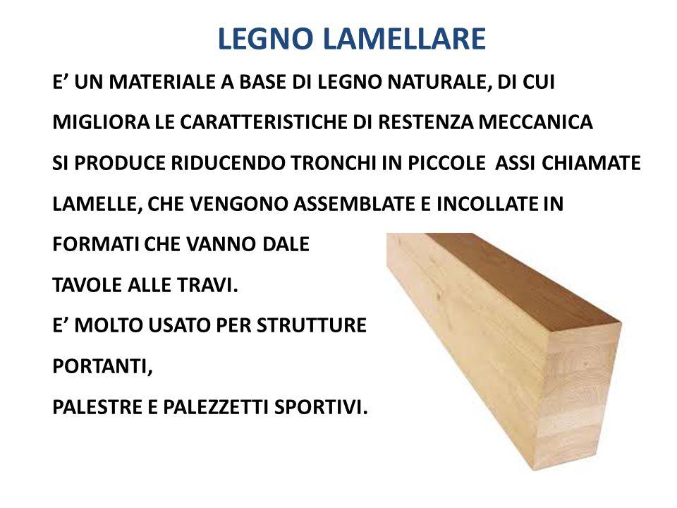 LEGNO LAMELLARE E' UN MATERIALE A BASE DI LEGNO NATURALE, DI CUI MIGLIORA LE CARATTERISTICHE DI RESTENZA MECCANICA.
