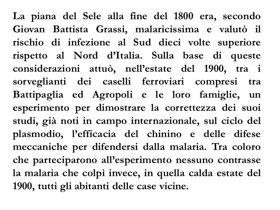 La piana del Sele alla fine del 1800 era, secondo Giovan Battista Grassi, malaricissima e valutò il rischio di infezione al Sud dieci volte superiore rispetto al Nord d'Italia.