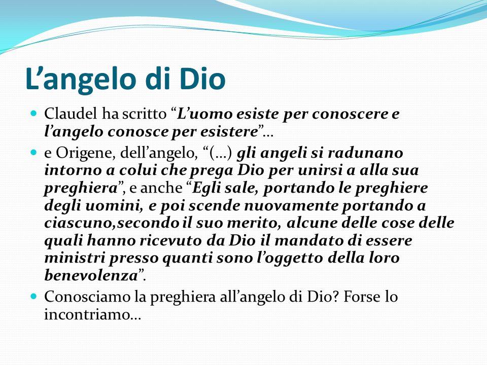 L'angelo di Dio Claudel ha scritto L'uomo esiste per conoscere e l'angelo conosce per esistere …
