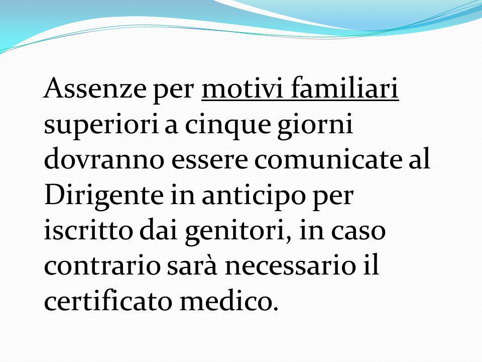 Assenze per motivi familiari superiori a cinque giorni dovranno essere comunicate al Dirigente in anticipo per iscritto dai genitori, in caso contrario sarà necessario il certificato medico.