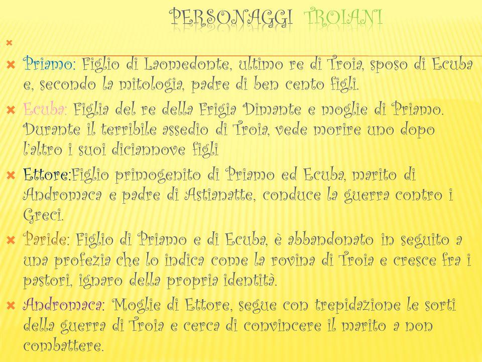 PERSONAGGI TRoiani Priamo: Figlio di Laomedonte, ultimo re di Troia, sposo di Ecuba e, secondo la mitologia, padre di ben cento figli.