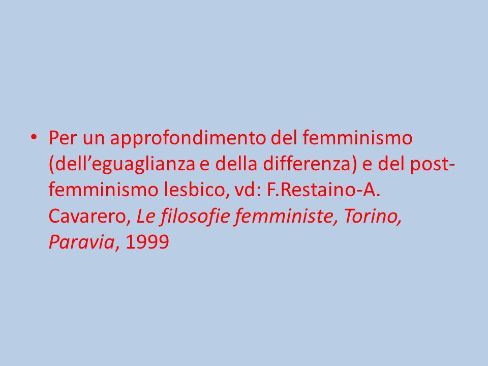 Per un approfondimento del femminismo (dell'eguaglianza e della differenza) e del post-femminismo lesbico, vd: F.Restaino-A.