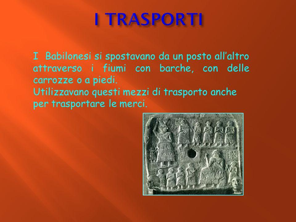 I TRASPORTI I Babilonesi si spostavano da un posto all'altro attraverso i fiumi con barche, con delle carrozze o a piedi.