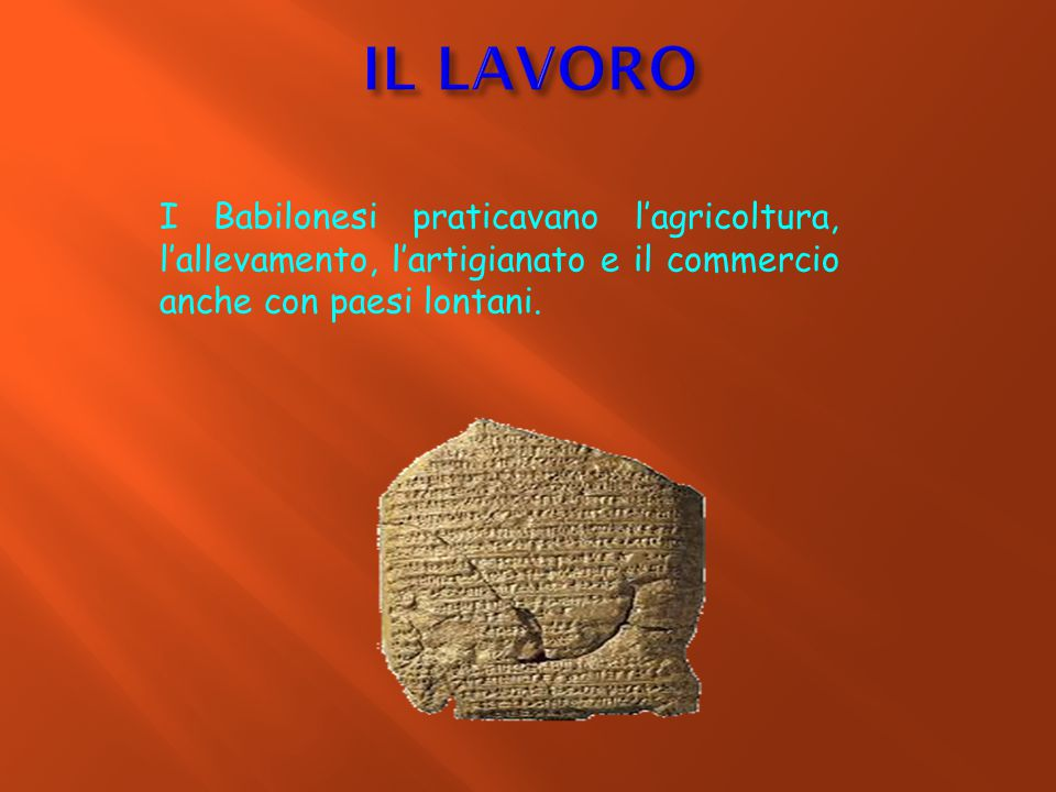 IL LAVORO I Babilonesi praticavano l'agricoltura, l'allevamento, l'artigianato e il commercio anche con paesi lontani.