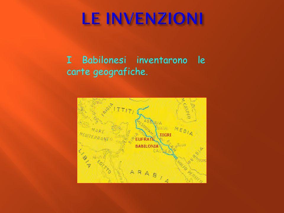 LE INVENZIONI I Babilonesi inventarono le carte geografiche.