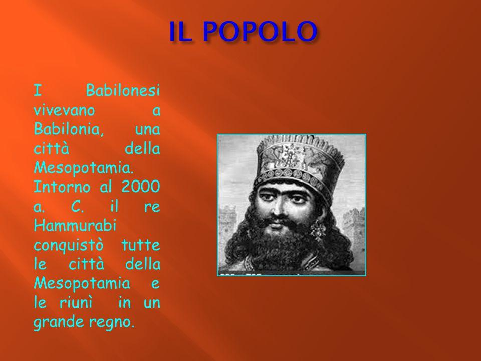 IL POPOLO I Babilonesi vivevano a Babilonia, una città della Mesopotamia.