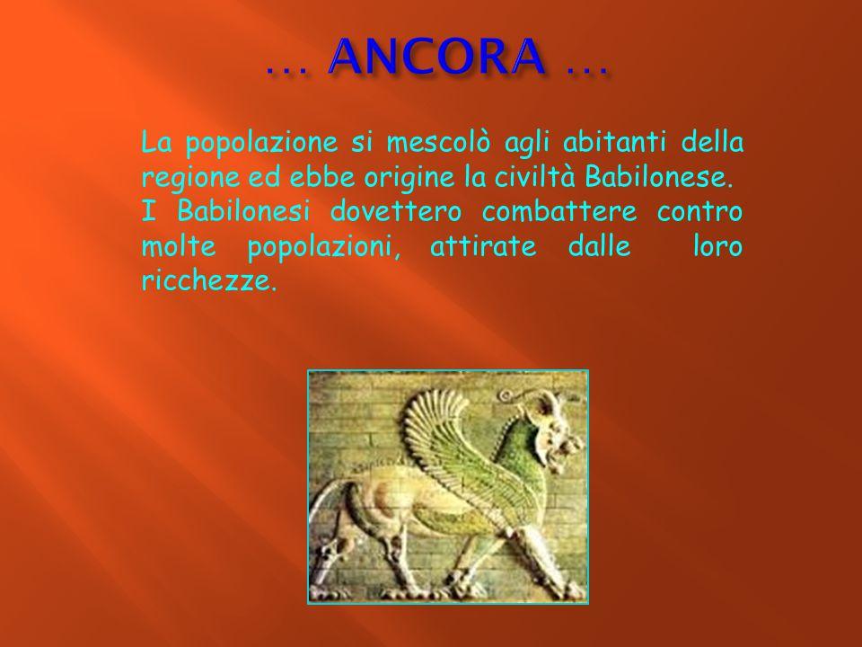 … ANCORA … La popolazione si mescolò agli abitanti della regione ed ebbe origine la civiltà Babilonese.