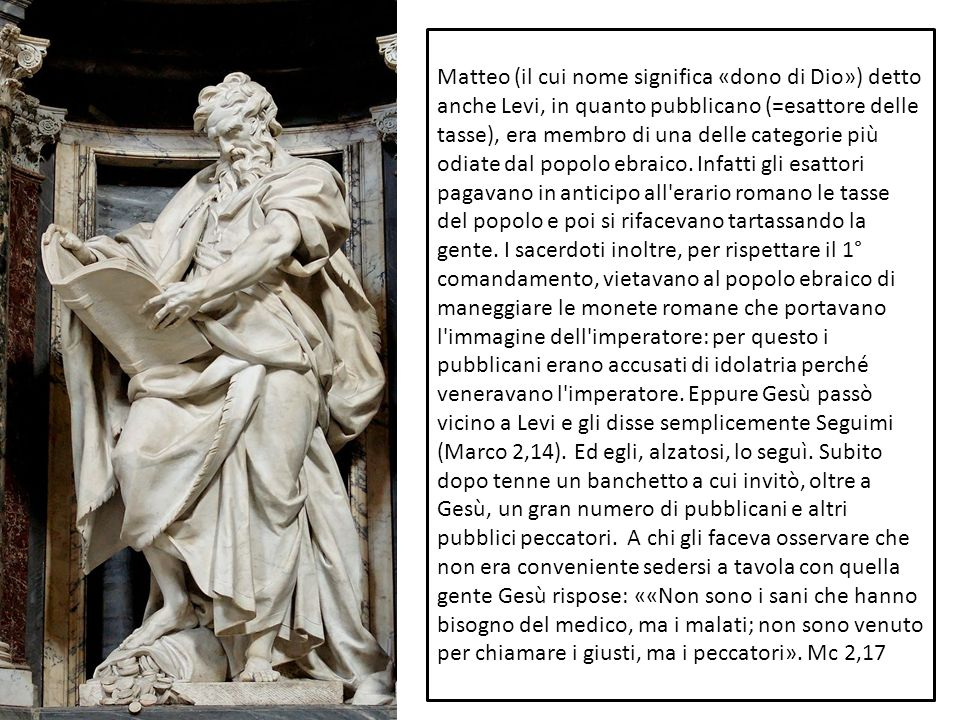 Matteo (il cui nome significa «dono di Dio») detto anche Levi, in quanto pubblicano (=esattore delle tasse), era membro di una delle categorie più odiate dal popolo ebraico.