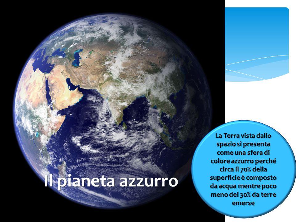 La Terra vista dallo spazio si presenta come una sfera di colore azzurro perché circa il 70% della superficie è composto da acqua mentre poco meno del 30% da terre emerse