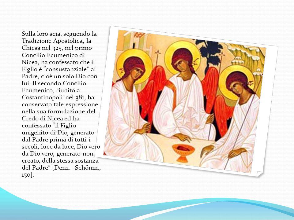 Sulla loro scia, seguendo la Tradizione Apostolica, la Chiesa nel 325, nel primo Concilio Ecumenico di Nicea, ha confessato che il Figlio è consustanziale al Padre, cioè un solo Dio con lui.