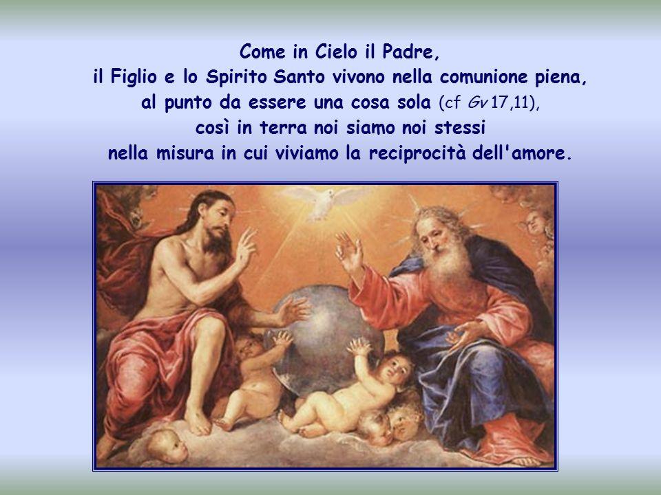 Come in Cielo il Padre, il Figlio e lo Spirito Santo vivono nella comunione piena, al punto da essere una cosa sola (cf Gv 17,11), così in terra noi siamo noi stessi nella misura in cui viviamo la reciprocità dell amore.
