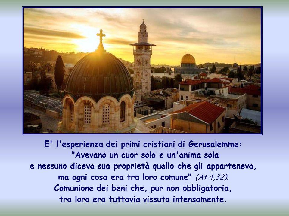 E l esperienza dei primi cristiani di Gerusalemme: Avevano un cuor solo e un anima sola e nessuno diceva sua proprietà quello che gli apparteneva, ma ogni cosa era tra loro comune (At 4,32).