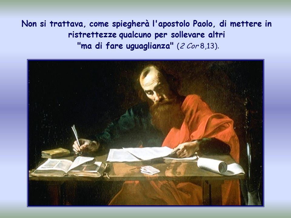 Non si trattava, come spiegherà l apostolo Paolo, di mettere in ristrettezze qualcuno per sollevare altri ma di fare uguaglianza (2 Cor 8,13).