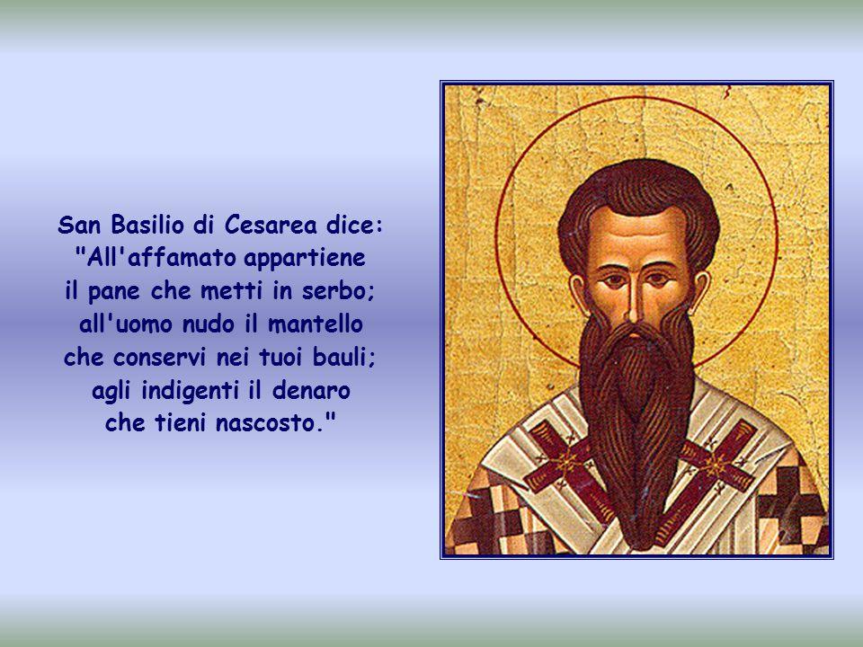 San Basilio di Cesarea dice: All affamato appartiene il pane che metti in serbo; all uomo nudo il mantello che conservi nei tuoi bauli; agli indigenti il denaro che tieni nascosto.
