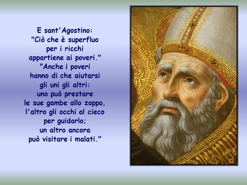 E sant Agostino: Ciò che è superfluo per i ricchi appartiene ai poveri.